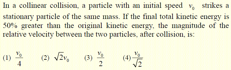 In a collinear collision, a particle with an initial speed v_0 strikes a stationary particle of the same mass. If the final total kinetic energy is 50% greater than the original kinetic energy, the magnitude of the relative velocity between the two particles, after collision, is: